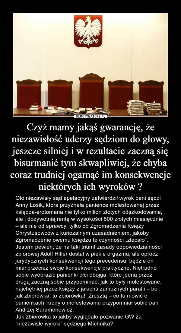 """Czyż mamy jakąś gwarancję, że niezawisłość uderzy sędziom do głowy, jeszcze silniej i w rezultacie zaczną się bisurmanić tym skwapliwiej, że chyba coraz trudniej ogarnąć im konsekwencje niektórych ich wyroków ? – Oto niezawisły sąd apelacyjny zatwierdził wyrok pani sędzi Anny Łosik, która przyznała panience molestowanej przez księdza-erotomana nie tylko milion złotych odszkodowania, ale i dożywotnią rentę w wysokości 800 złotych miesięcznie – ale nie od sprawcy, tylko od Zgromadzenia Księży Chrystusowców z kuriozalnym uzasadnieniem, jakoby Zgromadzenie owemu księdzu te czynności """"zlecało"""". Jestem pewien, że na taki triumf zasady odpowiedzialności zbiorowej Adolf Hitler dostał w piekle orgazmu, ale oprócz jurydycznych konsekwencji tego precedensu, będzie on miał przecież swoje konsekwencje praktyczne. Nietrudno sobie wyobrazić panienki płci obojga, które jedna przez drugą zaczną sobie przypominać, jak to były molestowane, najchętniej przez księży z jakichś zamożnych parafii – bo jak zbiorówka, to zbiorówka!  Zresztą – co tu mówić o panienkach, kiedy o molestowaniu przypomniał sobie pan Andrzej Saramonowicz. Jak zbiorówka to jakby wyglądało pozwanie GW za """"niezawisłe wyroki"""" sędziego Michnika?"""