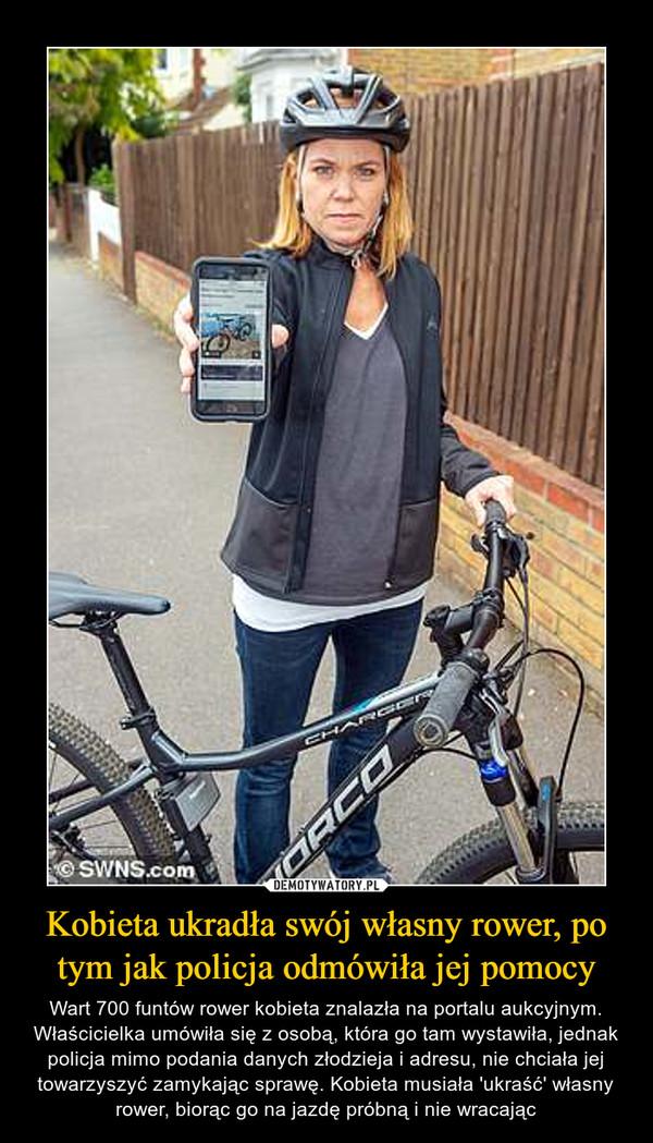 Kobieta ukradła swój własny rower, po tym jak policja odmówiła jej pomocy – Wart 700 funtów rower kobieta znalazła na portalu aukcyjnym. Właścicielka umówiła się z osobą, która go tam wystawiła, jednak policja mimo podania danych złodzieja i adresu, nie chciała jej towarzyszyć zamykając sprawę. Kobieta musiała 'ukraść' własny rower, biorąc go na jazdę próbną i nie wracając