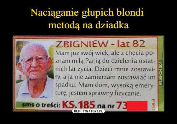 –  ZBIGNIEW - lat 82 Mam już swój wiek, ale z chęcią po-znam miłą Panią do dzielenia ostatnich lat życia. Dzieci mnie zostawiły, a ja nie zamierzani zostawiać im spadku. Mam dom, wysoką emeryturę, jestem sprawny fizycznie. SMS o treści: K.S.185 na nr 73876