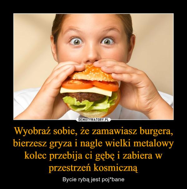 Wyobraź sobie, że zamawiasz burgera, bierzesz gryza i nagle wielki metalowy kolec przebija ci gębę i zabiera w przestrzeń kosmiczną – Bycie rybą jest poj*bane