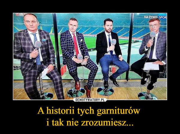 A historii tych garniturów i tak nie zrozumiesz... –