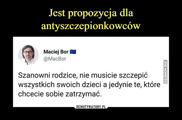 –  Maciej Bor @MacBor Szanowni rodzice, nie musicie szczepić wszystkich swoich dzieci a jedynie te, które chcecie sobie zatrzymać.