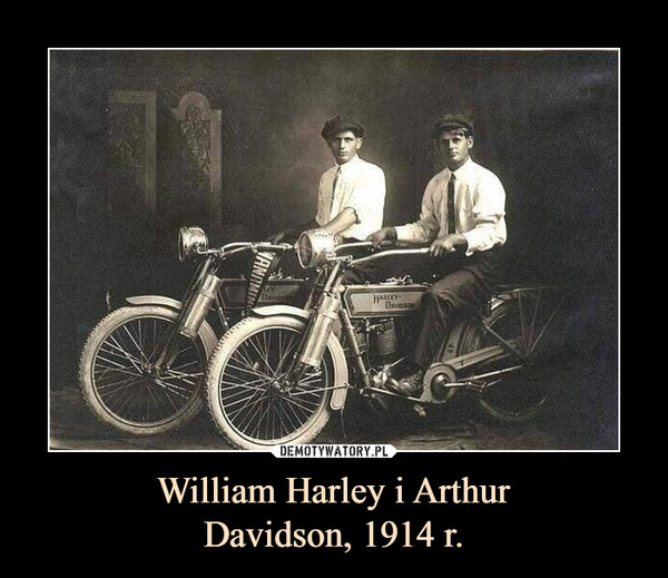 William Harley i ArthurDavidson, 1914 r. –