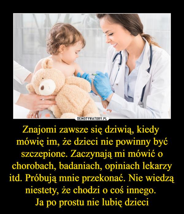 Znajomi zawsze się dziwią, kiedy mówię im, że dzieci nie powinny być szczepione. Zaczynają mi mówić o chorobach, badaniach, opiniach lekarzy itd. Próbują mnie przekonać. Nie wiedzą niestety, że chodzi o coś innego. Ja po prostu nie lubię dzieci –