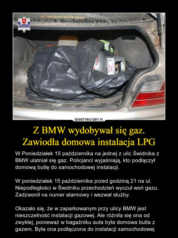 Z BMW wydobywał się gaz.Zawiodła domowa instalacja LPG – W Poniedziałek 15 października na jednej z ulic Świdnika z BMW ulatniał się gaz. Policjanci wyjaśniają, kto podłączył domową butlę do samochodowej instalacji.W poniedziałek 15 października przed godziną 21 na ul. Niepodległości w Świdniku przechodzień wyczuł woń gazu. Zadzwonił na numer alarmowy i wezwał służby. Okazało się, że w zaparkowanym przy ulicy BMW jest nieszczelność instalacji gazowej. Ale różniła się ona od zwykłej, ponieważ w bagażniku auta była domowa butla z gazem. Była ona podłączona do instalacji samochodowej