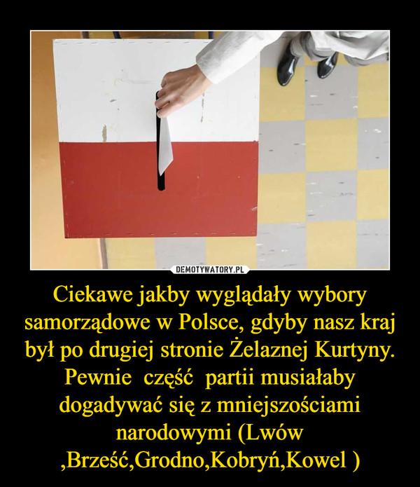 Ciekawe jakby wyglądały wybory samorządowe w Polsce, gdyby nasz kraj był po drugiej stronie Żelaznej Kurtyny.Pewnie  część  partii musiałaby dogadywać się z mniejszościami narodowymi (Lwów ,Brześć,Grodno,Kobryń,Kowel ) –