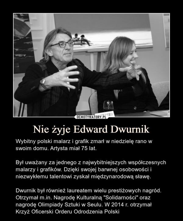 """Nie żyje Edward Dwurnik – Wybitny polski malarz i grafik zmarł w niedzielę rano w swoim domu. Artysta miał 75 lat.Był uważany za jednego z najwybitniejszych współczesnych malarzy i grafików. Dzięki swojej barwnej osobowości i niezwykłemu talentowi zyskał międzynarodową sławę.Dwurnik był również laureatem wielu prestiżowych nagród. Otrzymał m.in. Nagrodę Kulturalną """"Solidarności"""" oraz nagrodę Olimpiady Sztuki w Seulu. W 2014 r. otrzymał Krzyż Oficerski Orderu Odrodzenia Polski"""
