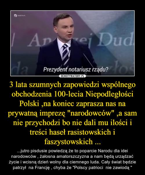 """3 lata szumnych zapowiedzi wspólnego obchodzenia 100-lecia Niepodległości Polski ,na koniec zaprasza nas na prywatną imprezę """"narodowców"""" ,a sam nie przychodzi bo nie dali mu ilości i treści haseł rasistowskich i faszystowskich ..."""