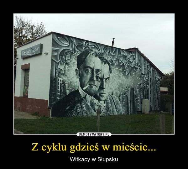 Z cyklu gdzieś w mieście... – Witkacy w Słupsku