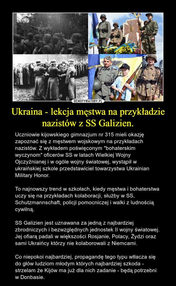 """Ukraina - lekcja męstwa na przykładzie nazistów z SS Galizien. – Uczniowie kijowskiego gimnazjum nr 315 mieli okazję zapoznać się z męstwem wojskowym na przykładach nazistów. Z wykładem poświęconym ''bohaterskim wyczynom"""" oficerów SS w latach Wielkiej Wojny Ojczyźnianej i w ogóle wojny światowej, wystąpił w ukraińskiej szkole przedstawiciel towarzystwa Ukrainian Military Honor. To najnowszy trend w szkołach, kiedy męstwa i bohaterstwa uczy się na przykładach kolaboracji, służby w SS, Schutzmannschaft, policji pomocniczej i walki z ludnością cywilną.SS Galizien jest uznawana za jedną z najbardziej zbrodniczych i bezwzględnych jednostek II wojny światowej. Jej ofiarą padali w większości Rosjanie, Polacy, Żydzi oraz sami Ukraińcy którzy nie kolaborowali z Niemcami.Co niepokoi najbardziej, propagandę tego typu wtłacza się do głów ludziom młodym których najbardziej szkoda - strzelam że Kijów ma już dla nich zadanie - będą potrzebni w Donbasie."""