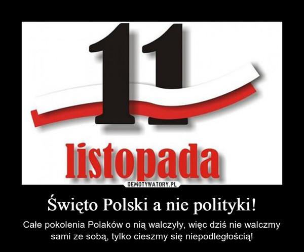 Święto Polski a nie polityki! – Całe pokolenia Polaków o nią walczyły, więc dziś nie walczmy sami ze sobą, tylko cieszmy się niepodległością!