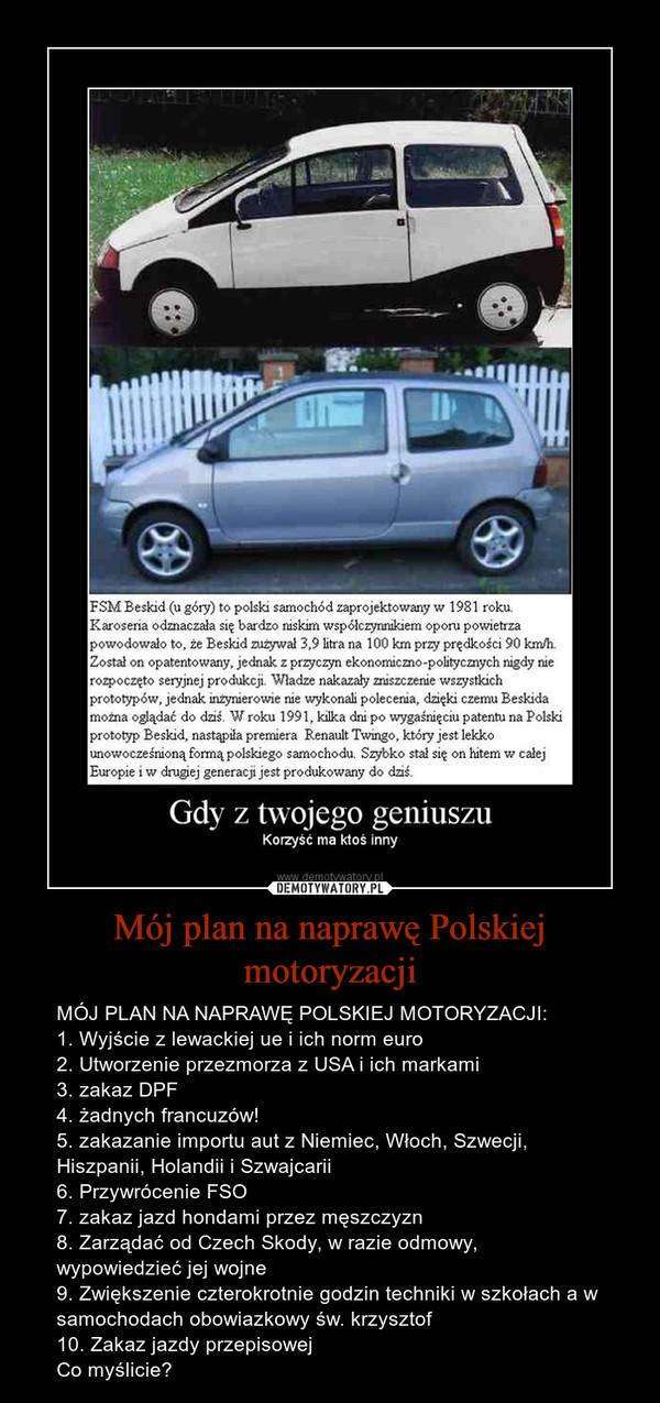 Mój plan na naprawę Polskiej motoryzacji – MÓJ PLAN NA NAPRAWĘ POLSKIEJ MOTORYZACJI:1. Wyjście z lewackiej ue i ich norm euro2. Utworzenie przezmorza z USA i ich markami3. zakaz DPF4. żadnych francuzów!5. zakazanie importu aut z Niemiec, Włoch, Szwecji, Hiszpanii, Holandii i Szwajcarii 6. Przywrócenie FSO7. zakaz jazd hondami przez męszczyzn 8. Zarządać od Czech Skody, w razie odmowy, wypowiedzieć jej wojne9. Zwiększenie czterokrotnie godzin techniki w szkołach a w samochodach obowiazkowy św. krzysztof10. Zakaz jazdy przepisowejCo myślicie?