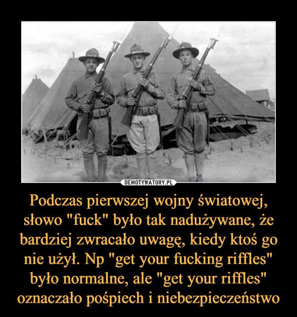 """Podczas pierwszej wojny światowej, słowo """"fuck"""" było tak nadużywane, że bardziej zwracało uwagę, kiedy ktoś go nie użył. Np """"get your fucking riffles"""" było normalne, ale """"get your riffles"""" oznaczało pośpiech i niebezpieczeństwo –"""