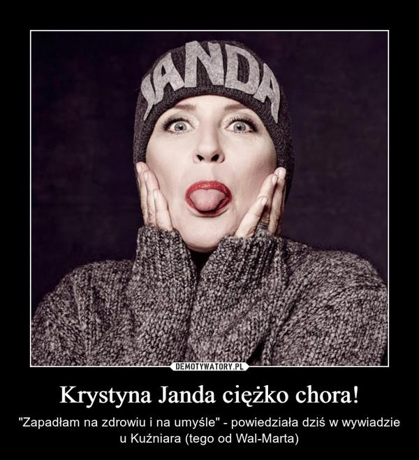 """Krystyna Janda ciężko chora! – """"Zapadłam na zdrowiu i na umyśle"""" - powiedziała dziś w wywiadzie u Kuźniara (tego od Wal-Marta)"""