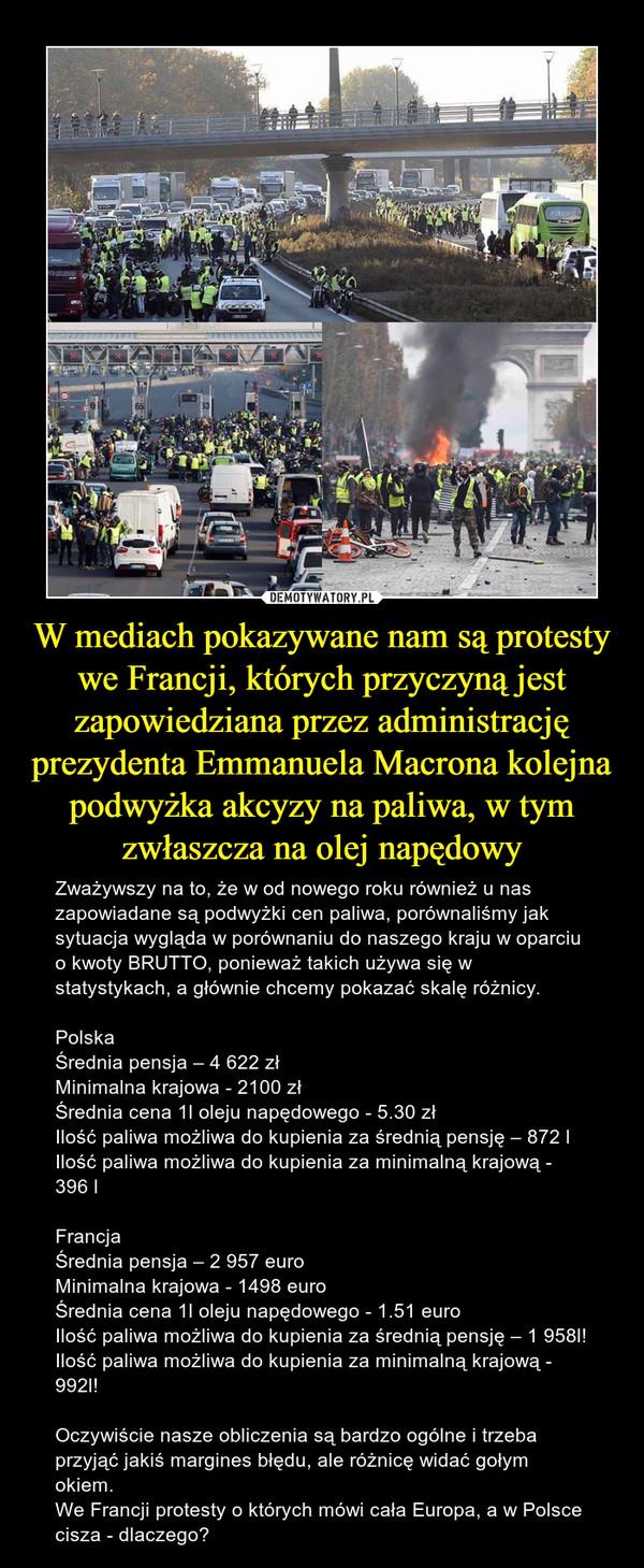 W mediach pokazywane nam są protesty we Francji, których przyczyną jest zapowiedziana przez administrację prezydenta Emmanuela Macrona kolejna podwyżka akcyzy na paliwa, w tym zwłaszcza na olej napędowy – Zważywszy na to, że w od nowego roku również u nas zapowiadane są podwyżki cen paliwa, porównaliśmy jak sytuacja wygląda w porównaniu do naszego kraju w oparciu o kwoty BRUTTO, ponieważ takich używa się w statystykach, a głównie chcemy pokazać skalę różnicy.Polska Średnia pensja – 4 622 zł Minimalna krajowa - 2100 złŚrednia cena 1l oleju napędowego - 5.30 złIlość paliwa możliwa do kupienia za średnią pensję – 872 lIlość paliwa możliwa do kupienia za minimalną krajową - 396 lFrancja Średnia pensja – 2 957 euro Minimalna krajowa - 1498 euroŚrednia cena 1l oleju napędowego - 1.51 euroIlość paliwa możliwa do kupienia za średnią pensję – 1 958l! Ilość paliwa możliwa do kupienia za minimalną krajową - 992l!Oczywiście nasze obliczenia są bardzo ogólne i trzeba przyjąć jakiś margines błędu, ale różnicę widać gołym okiem.We Francji protesty o których mówi cała Europa, a w Polsce cisza - dlaczego?