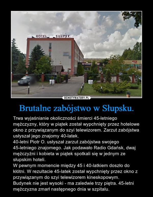 Brutalne zabójstwo w Słupsku. – Trwa wyjaśnianie okoliczności śmierci 45-letniego mężczyzny, który w piątek został wypchnięty przez hotelowe okno z przywiązanym do szyi telewizorem. Zarzut zabójstwa usłyszał jego znajomy 40-latek.40-letni Piotr O. usłyszał zarzut zabójstwa swojego 45-letniego znajomego. Jak podawało Radio Gdańsk, dwaj mężczyźni i kobieta w piątek spotkali się w jednym ze słupskim hoteli.W pewnym momencie między 45 i 40-latkiem doszło do kłótni. W rezultacie 45-latek został wypchnięty przez okno z przywiązanym do szyi telewizorem kineskopowym.Budynek nie jest wysoki - ma zaledwie trzy piętra. 45-letni mężczyzna zmarł następnego dnia w szpitalu.