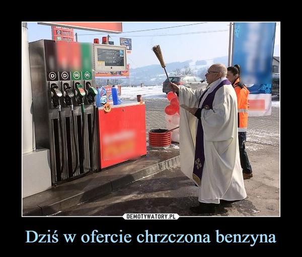 Dziś w ofercie chrzczona benzyna –