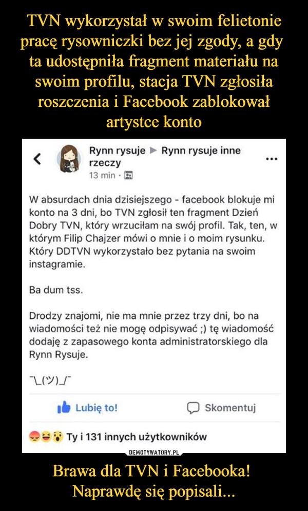 Brawa dla TVN i Facebooka! Naprawdę się popisali... –  Rynn rysuje inne W absurdach dnia dzisiejszego - facebook blokuje mi konto na 3 dni, bo TVN zgłosił ten fragment Dzień Dobr'Y TVN, który wrzuciłam na swój profil, Tak, ten, w którym Filip Chajzer mówi o mnie i o moim rysunku. Który DDTVN wykorzystało bez pytania na swoim instagramie. Ba dum tss. Drodzy znajomi, nie ma mnie przez trzy dni, bo na wiadomości też nie mogę odpisywać i) tę wiadomość dodaję z zapasowego konta administratorskiego dla Rynn Rysuje.