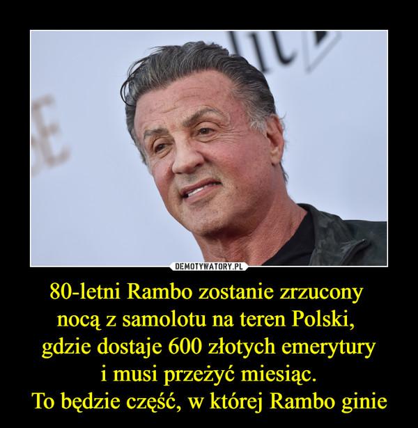 80-letni Rambo zostanie zrzucony nocą z samolotu na teren Polski, gdzie dostaje 600 złotych emerytury i musi przeżyć miesiąc. To będzie część, w której Rambo ginie –