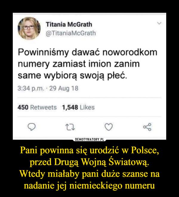 Pani powinna się urodzić w Polsce, przed Drugą Wojną Światową.Wtedy miałaby pani duże szanse na nadanie jej niemieckiego numeru –