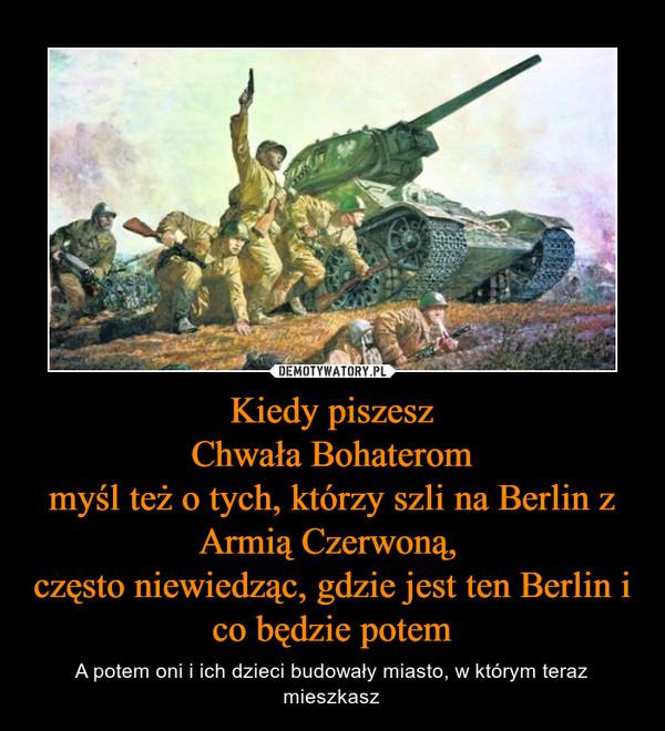 Kiedy piszeszChwała Bohaterommyśl też o tych, którzy szli na Berlin z Armią Czerwoną, często niewiedząc, gdzie jest ten Berlin i co będzie potem – A potem oni i ich dzieci budowały miasto, w którym teraz mieszkasz