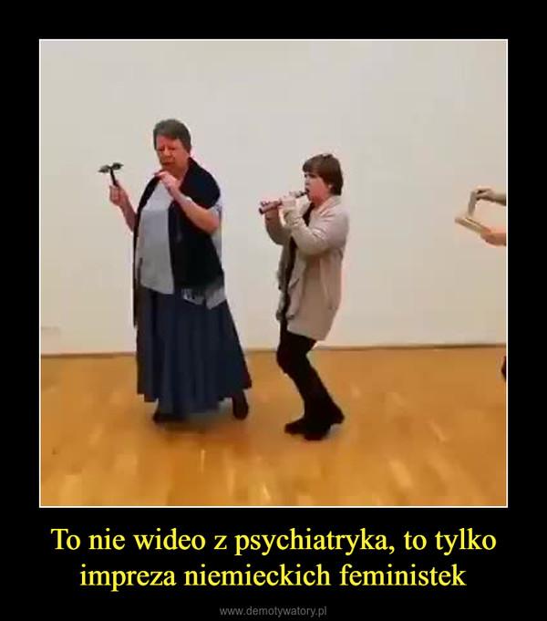 To nie wideo z psychiatryka, to tylko impreza niemieckich feministek –