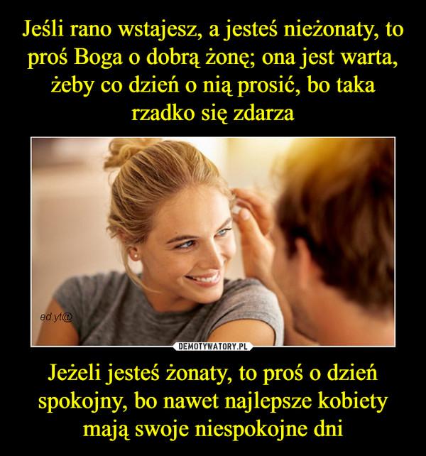 Jeżeli jesteś żonaty, to proś o dzień spokojny, bo nawet najlepsze kobiety mają swoje niespokojne dni –