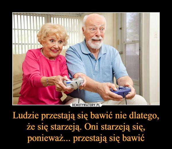 Ludzie przestają się bawić nie dlatego, że się starzeją. Oni starzeją się, ponieważ... przestają się bawić –