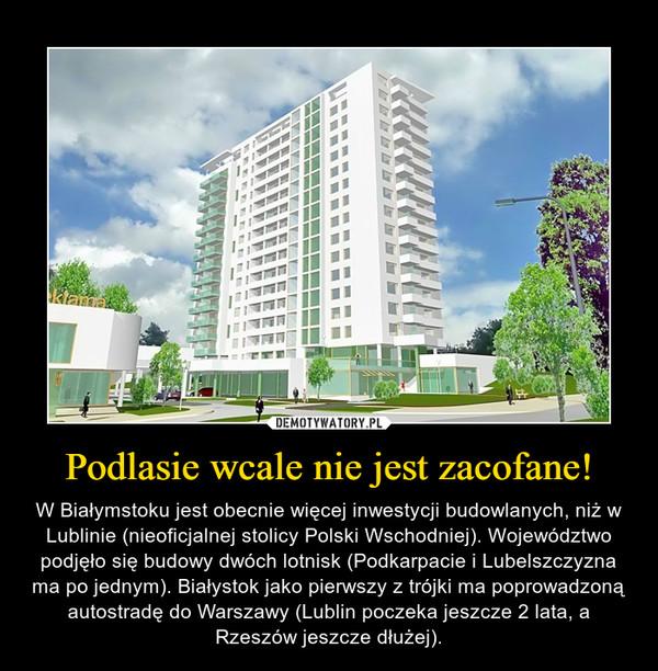 Podlasie wcale nie jest zacofane! – W Białymstoku jest obecnie więcej inwestycji budowlanych, niż w Lublinie (nieoficjalnej stolicy Polski Wschodniej). Województwo podjęło się budowy dwóch lotnisk (Podkarpacie i Lubelszczyzna ma po jednym). Białystok jako pierwszy z trójki ma poprowadzoną autostradę do Warszawy (Lublin poczeka jeszcze 2 lata, a Rzeszów jeszcze dłużej).