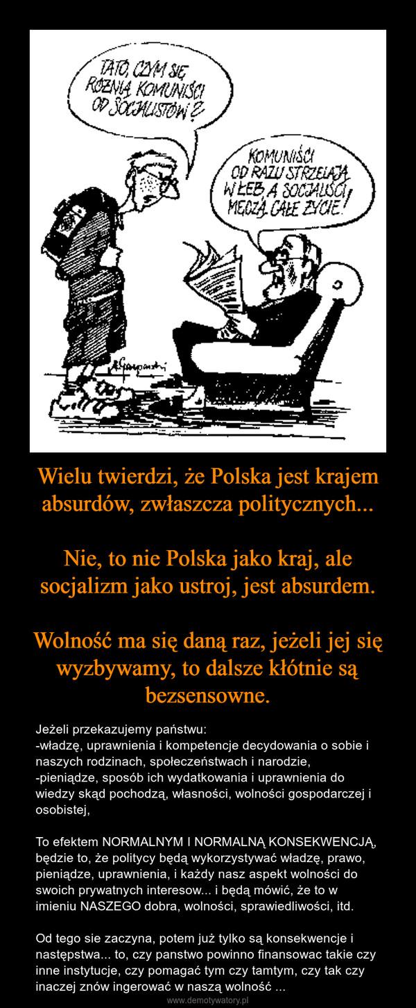 Wielu twierdzi, że Polska jest krajem absurdów, zwłaszcza politycznych...Nie, to nie Polska jako kraj, ale socjalizm jako ustroj, jest absurdem.Wolność ma się daną raz, jeżeli jej się wyzbywamy, to dalsze kłótnie są bezsensowne. – Jeżeli przekazujemy państwu:-władzę, uprawnienia i kompetencje decydowania o sobie i naszych rodzinach, społeczeństwach i narodzie,-pieniądze, sposób ich wydatkowania i uprawnienia do wiedzy skąd pochodzą, własności, wolności gospodarczej i osobistej,To efektem NORMALNYM I NORMALNĄ KONSEKWENCJĄ, będzie to, że politycy będą wykorzystywać władzę, prawo, pieniądze, uprawnienia, i każdy nasz aspekt wolności do swoich prywatnych interesow... i będą mówić, że to w imieniu NASZEGO dobra, wolności, sprawiedliwości, itd.Od tego sie zaczyna, potem już tylko są konsekwencje i następstwa... to, czy panstwo powinno finansowac takie czy inne instytucje, czy pomagać tym czy tamtym, czy tak czy inaczej znów ingerować w naszą wolność ...