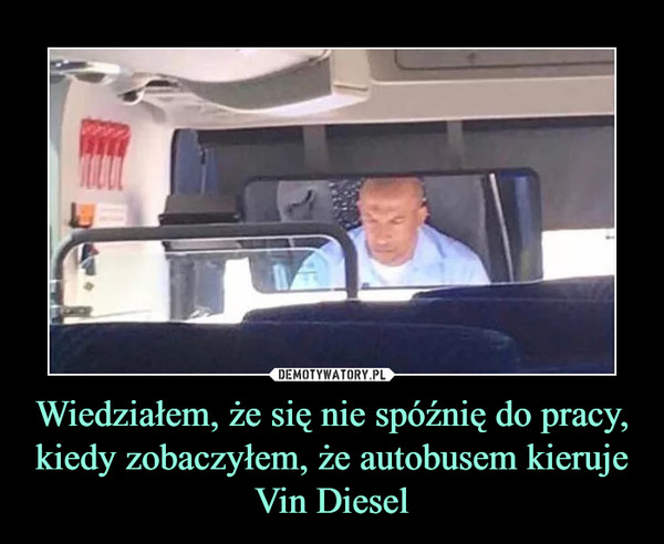 Wiedziałem, że się nie spóźnię do pracy, kiedy zobaczyłem, że autobusem kieruje Vin Diesel –