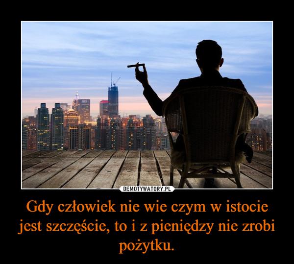 Gdy człowiek nie wie czym w istocie jest szczęście, to i z pieniędzy nie zrobi pożytku. –