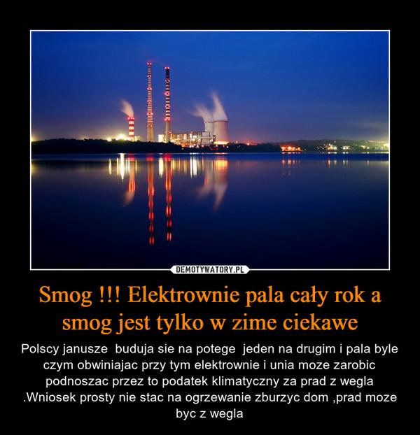 Smog !!! Elektrownie pala cały rok a smog jest tylko w zime ciekawe – Polscy janusze  buduja sie na potege  jeden na drugim i pala byle czym obwiniajac przy tym elektrownie i unia moze zarobic podnoszac przez to podatek klimatyczny za prad z wegla .Wniosek prosty nie stac na ogrzewanie zburzyc dom ,prad moze byc z wegla