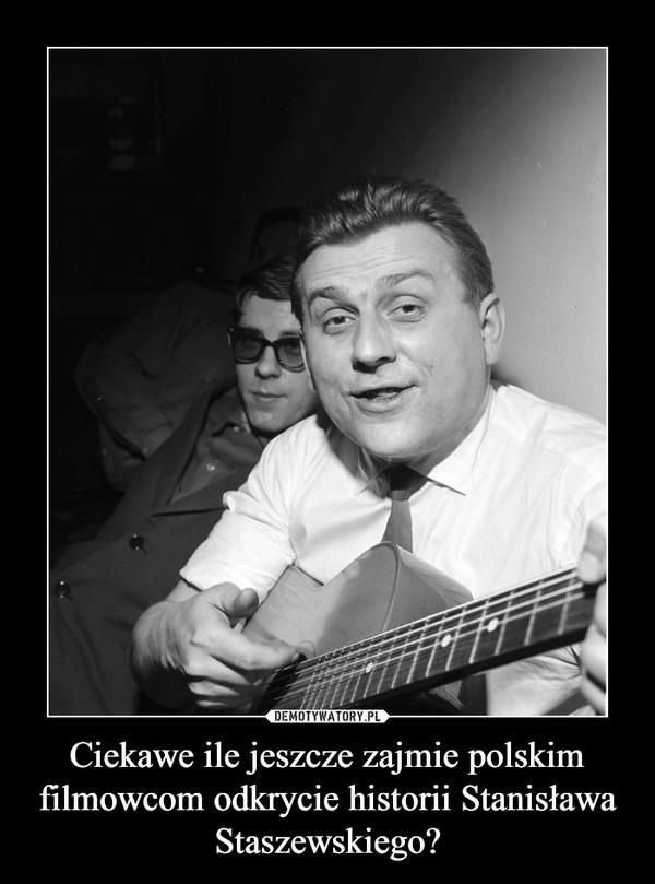 Ciekawe ile jeszcze zajmie polskim filmowcom odkrycie historii Stanisława Staszewskiego? –