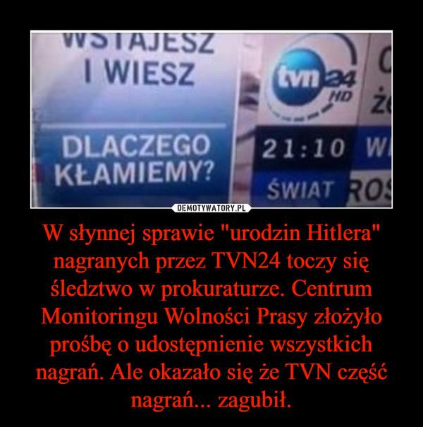 """W słynnej sprawie """"urodzin Hitlera"""" nagranych przez TVN24 toczy się śledztwo w prokuraturze. Centrum Monitoringu Wolności Prasy złożyło prośbę o udostępnienie wszystkich nagrań. Ale okazało się że TVN część nagrań... zagubił. –"""