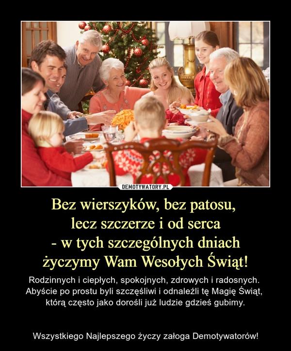Bez wierszyków, bez patosu, lecz szczerze i od serca- w tych szczególnych dniachżyczymy Wam Wesołych Świąt! – Rodzinnych i ciepłych, spokojnych, zdrowych i radosnych. Abyście po prostu byli szczęśliwi i odnaleźli tę Magię Świąt, którą często jako dorośli już ludzie gdzieś gubimy.Wszystkiego Najlepszego życzy załoga Demotywatorów!