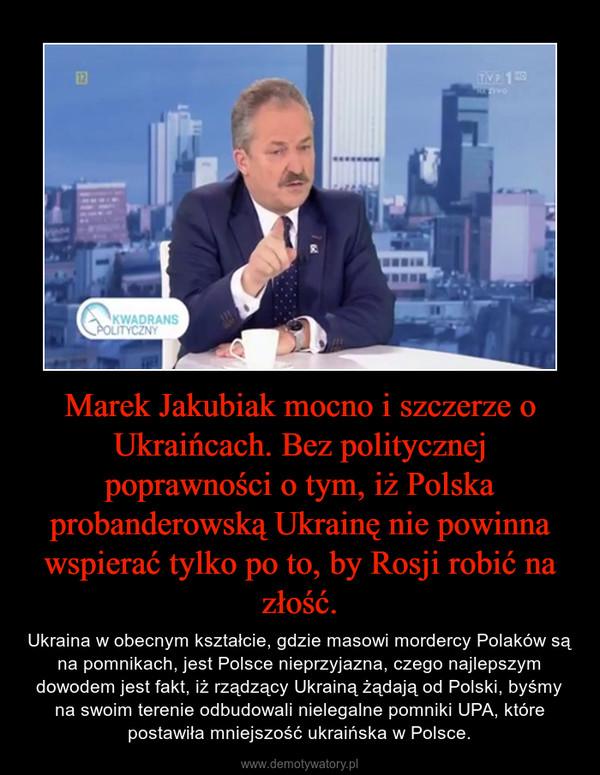 Marek Jakubiak mocno i szczerze o Ukraińcach. Bez politycznej poprawności o tym, iż Polska probanderowską Ukrainę nie powinna wspierać tylko po to, by Rosji robić na złość. – Ukraina w obecnym kształcie, gdzie masowi mordercy Polaków są na pomnikach, jest Polsce nieprzyjazna, czego najlepszym dowodem jest fakt, iż rządzący Ukrainą żądają od Polski, byśmy na swoim terenie odbudowali nielegalne pomniki UPA, które postawiła mniejszość ukraińska w Polsce.