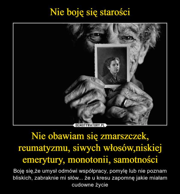 Nie obawiam się zmarszczek, reumatyzmu, siwych włosów,niskiej emerytury, monotonii, samotności – Boję się,że umysł odmówi współpracy, pomylę lub nie poznam bliskich, zabraknie mi słów... że u kresu zapomnę jakie miałam cudowne życie