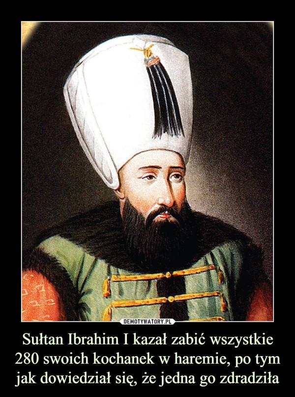 Sułtan Ibrahim I kazał zabić wszystkie 280 swoich kochanek w haremie, po tym jak dowiedział się, że jedna go zdradziła –