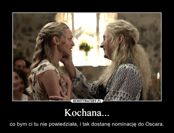 Kochana... – co bym ci tu nie powiedziała, i tak dostanę nominację do Oscara.