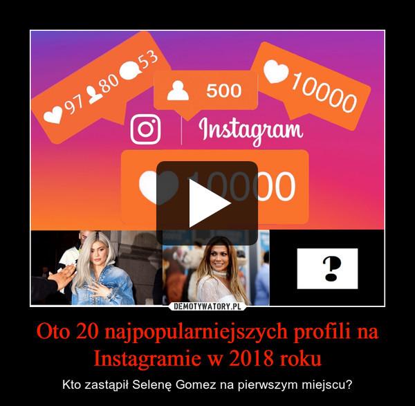 Oto 20 najpopularniejszych profili na Instagramie w 2018 roku – Kto zastąpił Selenę Gomez na pierwszym miejscu?