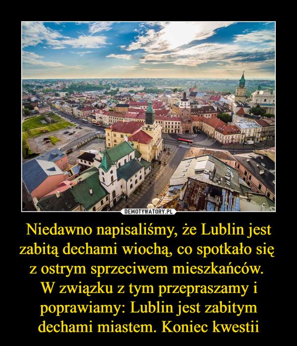 Niedawno napisaliśmy, że Lublin jest zabitą dechami wiochą, co spotkało się z ostrym sprzeciwem mieszkańców. W związku z tym przepraszamy i poprawiamy: Lublin jest zabitym dechami miastem. Koniec kwestii –
