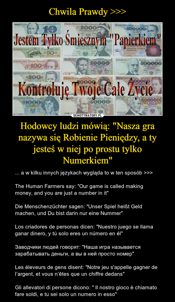 "Hodowcy ludzi mówią: ""Nasza gra nazywa się Robienie Pieniędzy, a ty jesteś w niej po prostu tylko Numerkiem"" – ... a w kilku innych językach wygląda to w ten sposób >>>The Human Farmers say: ""Our game is called making money, and you are just a number in it""Die Menschenzüchter sagen: ""Unser Spiel heißt Geld machen, und Du bist darin nur eine Nummer""Los criadores de personas dicen: ""Nuestro juego se llama ganar dinero, y tú solo eres un número en él""Заводчики людей говорят: ""Наша игра называется зарабатывать деньги, а вы в ней просто номер""Les éleveurs de gens disent: ""Notre jeu s'appelle gagner de l'argent, et vous n'êtes que un chiffre dedans""Gli allevatori di persone dicono: "" Il nostro gioco è chiamato fare soldi, e tu sei solo un numero in esso"""