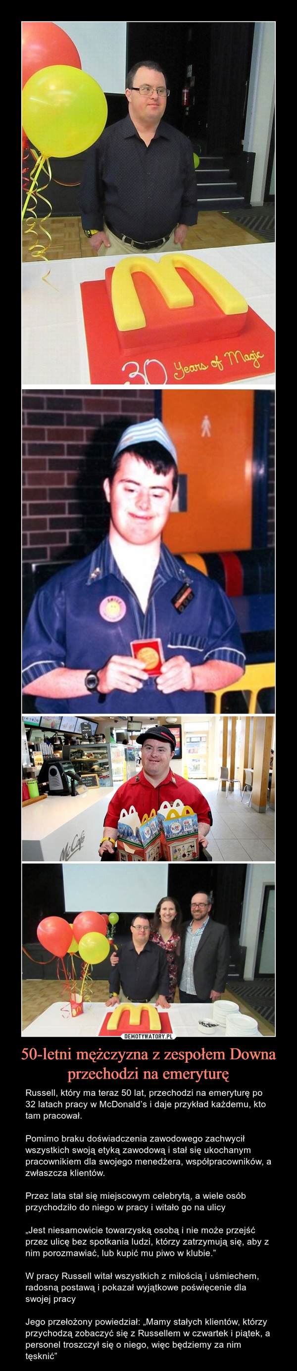 """50-letni mężczyzna z zespołem Downa przechodzi na emeryturę – Russell, który ma teraz 50 lat, przechodzi na emeryturę po 32 latach pracy w McDonald's i daje przykład każdemu, kto tam pracował.Pomimo braku doświadczenia zawodowego zachwycił wszystkich swoją etyką zawodową i stał się ukochanym pracownikiem dla swojego menedżera, współpracowników, a zwłaszcza klientów.Przez lata stał się miejscowym celebrytą, a wiele osób przychodziło do niego w pracy i witało go na ulicy""""Jest niesamowicie towarzyską osobą i nie może przejść przez ulicę bez spotkania ludzi, którzy zatrzymują się, aby z nim porozmawiać, lub kupić mu piwo w klubie.""""W pracy Russell witał wszystkich z miłością i uśmiechem, radosną postawą i pokazał wyjątkowe poświęcenie dla swojej pracyJego przełożony powiedział: """"Mamy stałych klientów, którzy przychodzą zobaczyć się z Russellem w czwartek i piątek, a personel troszczył się o niego, więc będziemy za nim tęsknić"""""""