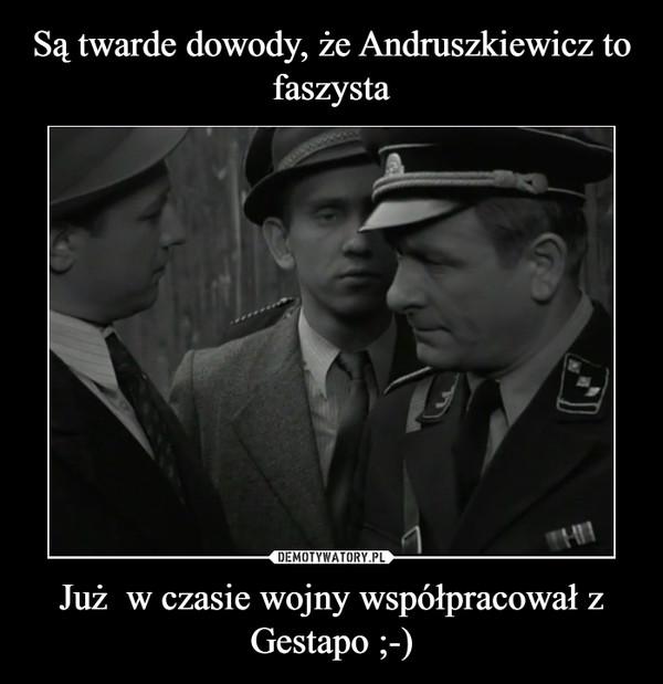Już  w czasie wojny współpracował z Gestapo ;-) –