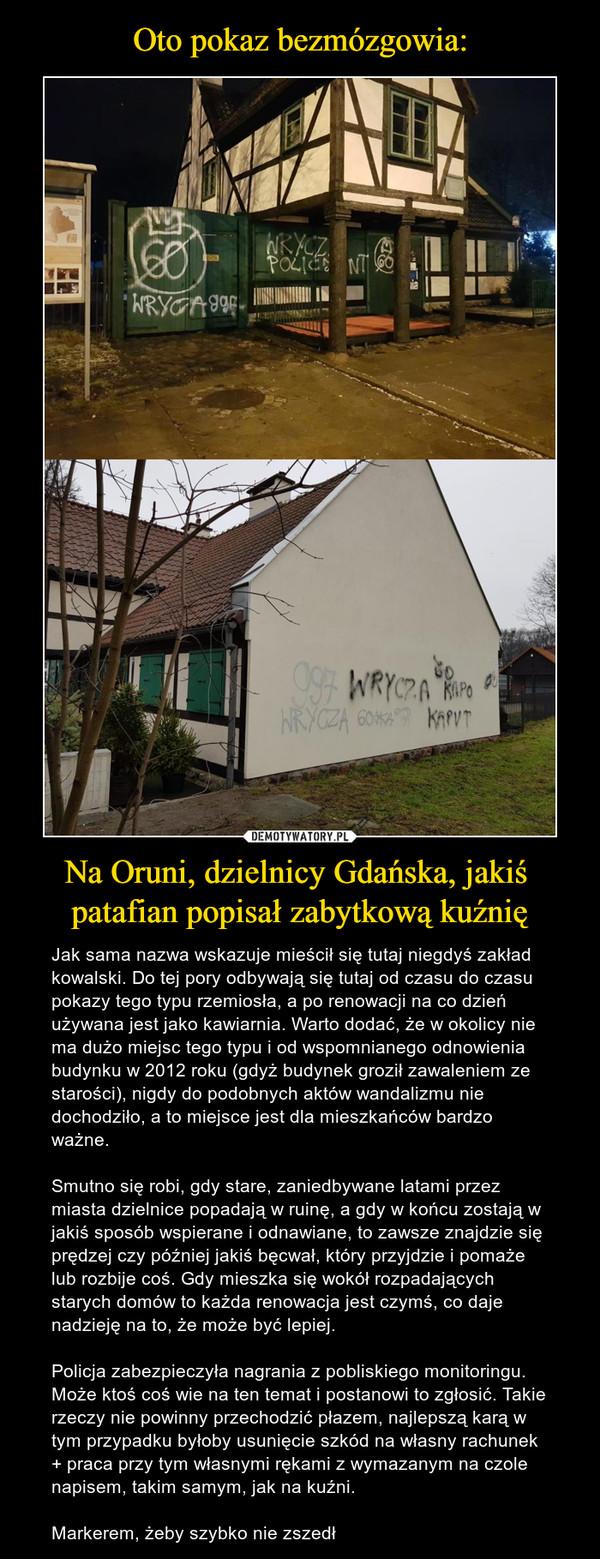 Na Oruni, dzielnicy Gdańska, jakiś patafian popisał zabytkową kuźnię – Jak sama nazwa wskazuje mieścił się tutaj niegdyś zakład kowalski. Do tej pory odbywają się tutaj od czasu do czasu pokazy tego typu rzemiosła, a po renowacji na co dzień używana jest jako kawiarnia. Warto dodać, że w okolicy nie ma dużo miejsc tego typu i od wspomnianego odnowienia budynku w 2012 roku (gdyż budynek groził zawaleniem ze starości), nigdy do podobnych aktów wandalizmu nie dochodziło, a to miejsce jest dla mieszkańców bardzo ważne.Smutno się robi, gdy stare, zaniedbywane latami przez miasta dzielnice popadają w ruinę, a gdy w końcu zostają w jakiś sposób wspierane i odnawiane, to zawsze znajdzie się prędzej czy później jakiś bęcwał, który przyjdzie i pomaże lub rozbije coś. Gdy mieszka się wokół rozpadających starych domów to każda renowacja jest czymś, co daje nadzieję na to, że może być lepiej.Policja zabezpieczyła nagrania z pobliskiego monitoringu. Może ktoś coś wie na ten temat i postanowi to zgłosić. Takie rzeczy nie powinny przechodzić płazem, najlepszą karą w tym przypadku byłoby usunięcie szkód na własny rachunek + praca przy tym własnymi rękami z wymazanym na czole napisem, takim samym, jak na kuźni. Markerem, żeby szybko nie zszedł
