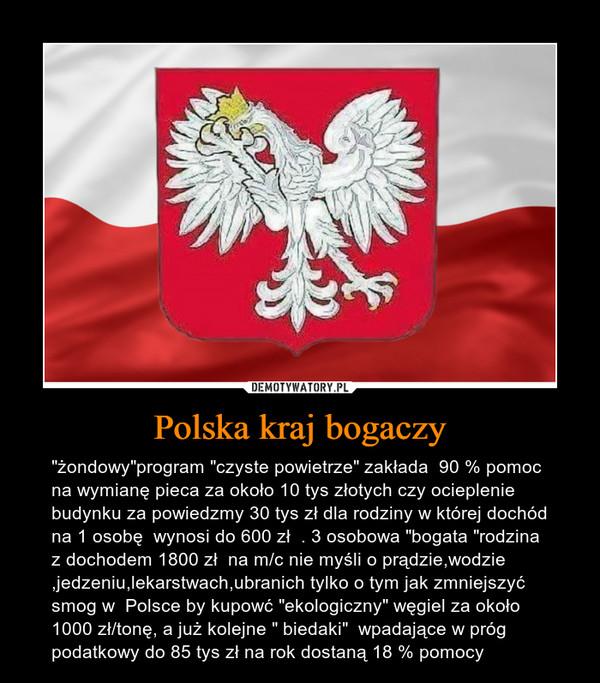 """Polska kraj bogaczy – """"żondowy""""program """"czyste powietrze"""" zakłada  90 % pomoc na wymianę pieca za około 10 tys złotych czy ocieplenie budynku za powiedzmy 30 tys zł dla rodziny w której dochód na 1 osobę  wynosi do 600 zł  . 3 osobowa """"bogata """"rodzina z dochodem 1800 zł  na m/c nie myśli o prądzie,wodzie ,jedzeniu,lekarstwach,ubranich tylko o tym jak zmniejszyć smog w  Polsce by kupowć """"ekologiczny"""" węgiel za około 1000 zł/tonę, a już kolejne """" biedaki""""  wpadające w próg podatkowy do 85 tys zł na rok dostaną 18 % pomocy"""
