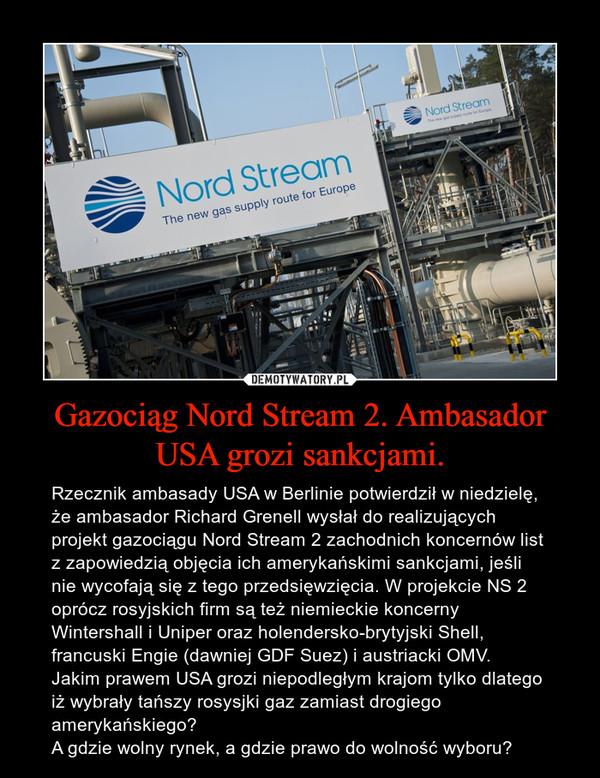 Gazociąg Nord Stream 2. Ambasador USA grozi sankcjami. – Rzecznik ambasady USA w Berlinie potwierdził w niedzielę, że ambasador Richard Grenell wysłał do realizujących projekt gazociągu Nord Stream 2 zachodnich koncernów list z zapowiedzią objęcia ich amerykańskimi sankcjami, jeśli nie wycofają się z tego przedsięwzięcia. W projekcie NS 2 oprócz rosyjskich firm są też niemieckie koncerny Wintershall i Uniper oraz holendersko-brytyjski Shell, francuski Engie (dawniej GDF Suez) i austriacki OMV. Jakim prawem USA grozi niepodległym krajom tylko dlatego iż wybrały tańszy rosysjki gaz zamiast drogiego amerykańskiego?A gdzie wolny rynek, a gdzie prawo do wolność wyboru?
