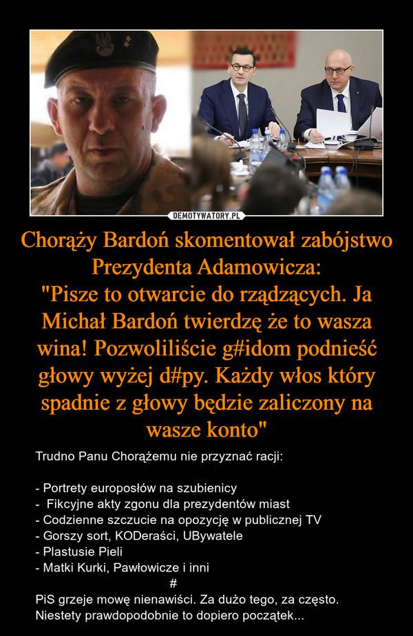 """Chorąży Bardoń skomentował zabójstwo Prezydenta Adamowicza:""""Pisze to otwarcie do rządzących. Ja Michał Bardoń twierdzę że to wasza wina! Pozwoliliście g#idom podnieść głowy wyżej d#py. Każdy włos który spadnie z głowy będzie zaliczony na wasze konto"""" – Trudno Panu Chorążemu nie przyznać racji:- Portrety europosłów na szubienicy-  Fikcyjne akty zgonu dla prezydentów miast- Codzienne szczucie na opozycję w publicznej TV- Gorszy sort, KODeraści, UBywatele- Plastusie Pieli- Matki Kurki, Pawłowicze i inni                                      #PiS grzeje mowę nienawiści. Za dużo tego, za często.Niestety prawdopodobnie to dopiero początek..."""
