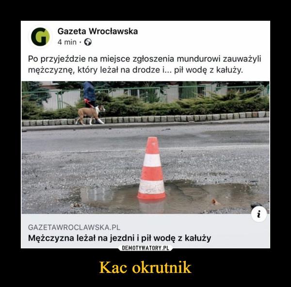 Kac okrutnik –  G Qaneta wroclawska4 minPo przyjeździe na miejsce zgłoszenia mundurowi zauważylimężczyznę, który leżał na drodze i... pit wodę z kałuży.GAZETAWROCLAWSKA.PLMężczyzna leżał na jezdni i pit wodę z kałuży